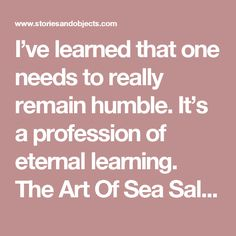 I've learned that one needs to really remain humble. It's a profession of eternal learning.    The Art Of Sea Salt | Stories + Objects Travel Magazine