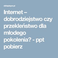 Internet – dobrodziejstwo czy przekleństwo dla młodego pokolenia? - ppt pobierz