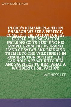 In God's demand placed on Pharaoh we see a perfect, complete salvation for His people. This salvation includes God's rescuing His people from the usurping hand of Satan and bringing them into the wilderness in resurrection so that they can hold a feast unto Him and sacrifice to Him. What a wonderful salvation! Witness Lee. More at www.agodman.com