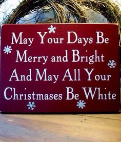 May your days be merry and bright. And may all your Christmases be white.