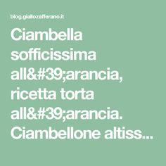 Ciambella sofficissima all'arancia, ricetta torta all'arancia. Ciambellone altissimo, soffice, light.