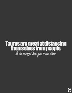 Taurus are great at distancing themselves from people. So be careful how you treat them #taurus