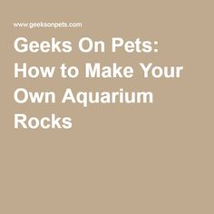 Geeks On Pets: How to Make Your Own Aquarium Rocks
