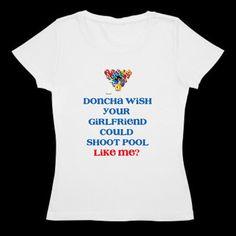 Pool billiards  t - shirt  Doncha wish your girlfriend could shoot pool like me