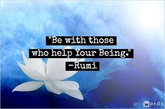 """Be with those who help Your Being."" ~ Rumi inspirational picture quotes"