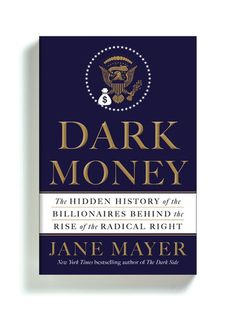 """Dark Money: The Hidden History of the Billionaires Behind the Rise of the Radical Right"" by Jane Mayer"