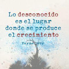 """""""Lo desconocido es el lugar donde se produce el crecimiento"""". Wayne Dyer"""