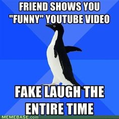 """*Friend Shows You """"Funny"""" YouTube Video, Fake laugh the entire time.* Socially Awkward Penguin"""
