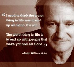I used to think the worst thing in life was to end up all alone. The worst thing in life is to end up with people that make you feel all alone. -Robin Williams July August 2014 via QuotesPorn on August 08 2019 at Great Quotes, Quotes To Live By, Inspirational Quotes, Funny Quotes, Awesome Quotes, Humor Quotes, Good Will Hunting Quotes, Sad Quotes That Make You Cry, Change Quotes