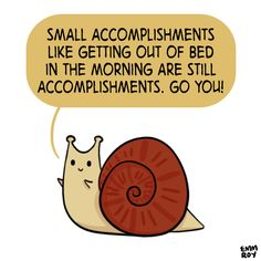 And if getting out of bed is a huge accomplishment for you because it's a lot harder for you than it is for most people, then all the more power to you for doing it.