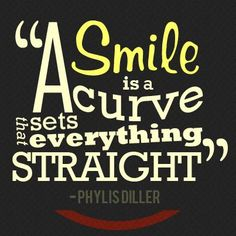 """A smile is a curve that sets everything straight"" Phyllis Diller"