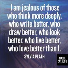 I am jealous of those who think more deeply, who write better, who draw better, who look better, who live better, who love better than I. -Sylvia Plath