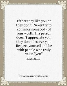 Either they like you or they don't. Never try to convince somebody of your worth. If a person doesn't appreciate you they don't deserve you. Respect yourself and be with people who truly value you.