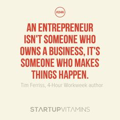 """An entrepreneur isn't someone who owns a business, it's someone who makes things happen."" - Tim Ferriss"