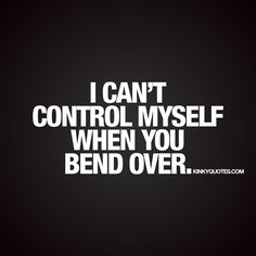 """I can't control myself when you bend over."" - When it's so damn hard to control yourself when your partner bends over ;) 