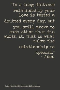 In a long distance relationship your love is tested & doubted every day, but you still prove to each other that it's worth it. That is what makes the relationship so special. – Anon  More Long Distance Relationship Quotes: http://longdistancerelationshipmiracle.com/pinterest