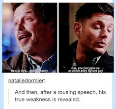 """Dean is Castiel's weakness <-- We were all thinking it. Metatron: """"He's in love with..."""" Me: """"Dean...Dean. Come on you know it's Dean"""" Metatron: """"Humanity"""" Me: """"Pfft like I said Dean"""""""