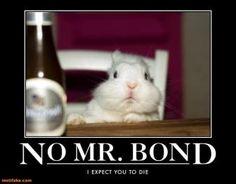 No Mr. Bond, I expect you to die!