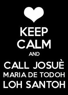 KEEP CALM AND CAll JOSUÈ MARIA DE TODOH LOH SANTOH