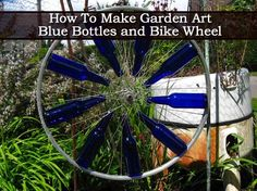 How To Make Garden Art - Blue Bottles and Bike Wheel - Plant Care Today Wine Bottle Art, Blue Bottle, Wine Bottle Crafts, Bottle Wall, Bottle Garden, Glass Garden, Garden Crafts, Garden Projects, Garden Ideas