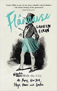 Flaneuse: Women Walk the City in Paris, New York, Tokyo, Venice and London - Lauren Elkin