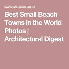 Best Small Beach Towns in the World Photos | Architectural Digest