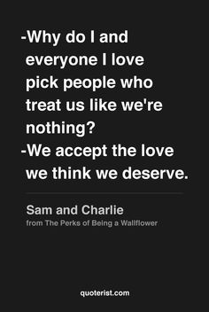 """""""Why do I and everyone I love pick people who treat us like we're nothing? We accept the love we think we deserve."""" - Sam and Charlie from The Perks of Being a Wallflower."""