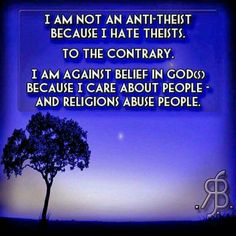 I am not an anti-theist because I hate theists. On the contrary, I'm against belief in god(s) because I care about people and religions abuse people.