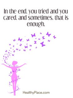 Quote on mental health: In the end, you tried and you cared, and sometimes, that is enough. www.HealthyPlace.com