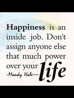Happiness is an inside job. Don't assign anyone else that much power over your life!