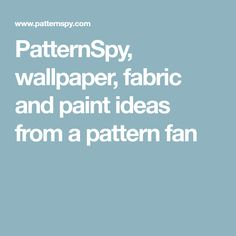 PatternSpy, wallpaper, fabric and paint ideas from a pattern fan