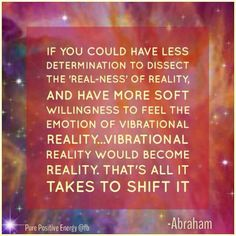 If you could have less determination to dissect the 'real-ness' of reality, and have more soft willingness to feel the emotion of vibrational reality, vibrational reality would become reality. That's all it takes to shift it. -Abraham Hicks