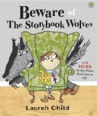 Beware of the  Storybook Wolves by Lauren Child - Every night, Herb's mother reads him a bedtime story. Sometimes it's about a big bad wolf who terrifies little girls and their grandmothers, with his chilling growl and big yellow teeth. The story gets nasty in the middle and everybody nearly comes to a sticky end. But it all turns out well and happy-ever-afterly. But what will happen to Herb when the wolves escape from his book? Will they gobble him up? Or will this, too, end…
