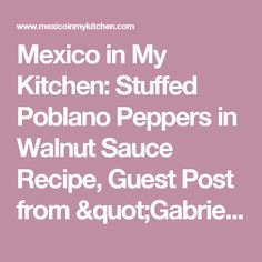 """Mexico in My Kitchen: Stuffed Poblano Peppers in Walnut Sauce Recipe, Guest Post from """"Gabriela, Clavo y Canela"""" / Receta de Chiles en Nogada       