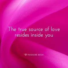 THE TRUE SOURCE OF LOVE RESIDES IN YOU. When you truly love yourself, love becomes your moment to moment experience. ~ Panache Desai