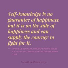 Quote Of The Day: January 22, 2014 - Self-knowledge is no guarantee of happiness, but it is on the side of happiness and can supply the courage to fight for it. — Simone de Beauvoir, Force of Circumstances Vol. III (1963) as translated by Richard Howard (1968) #quotes