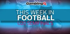 This week in football - U20 semifinals - GamblingQ