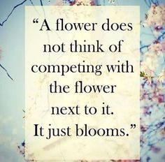 """""""A flower does not think of competing with the flower next to it. It just blooms"""""""