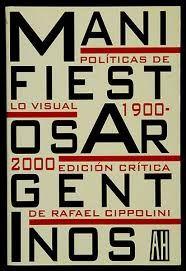 Manifiestos argentinos : políticas de lo visual 1900-2000 / introducción y selección a cargo de Rafael Cippolini - Buenos Aires : Adriana Hidalgo, cop. 2003