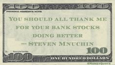 Steven Mnuchin Money Quote saying as the new Secretary of the Treasury that his influence on Trump policies helped the markets and bank stocks in particular
