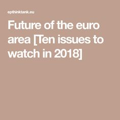 Future of the euro area [Ten issues to watch in 2018]