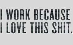 I work because I love… Free HD Wallpaper