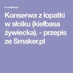 Konserwa z łopatki w słoiku (kiełbasa żywiecka). - przepis ze Smaker.pl