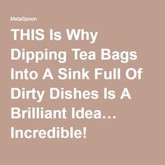 THIS Is Why Dipping Tea Bags Into A Sink Full Of Dirty Dishes Is A Brilliant Idea… Incredible!