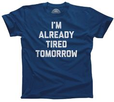 Men's I'm Already Tired Tomorrow T-Shirt - Funny Slacker Teenager Nap Shirt. Assorted colors; printed on soft 100% combed, ringspun cotton with eco-friendly water-based inks. $25.00 from #Boredwalk, plus free U.S. shipping. Click to purchase!