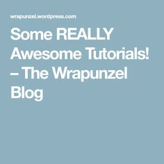 Some REALLY Awesome Tutorials! – The Wrapunzel Blog