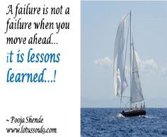 A failure is not a failure when you move ahead… it is lessons learned…!