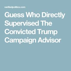 Guess Who Directly Supervised The Convicted Trump Campaign Advisor