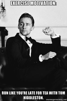Exercise Motivation: Run like you're late for tea with Tom Hiddleston.  Excuse me, I have to go do a few more laps now...