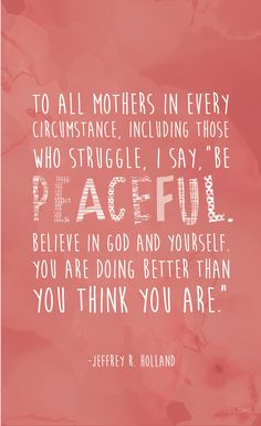 "To all mothers in every circumstance, including those who struggle, I say, ""Be peaceful. Believe in God and yourself. You are doing better than you think you are."" —Jeffrey R. Holland"